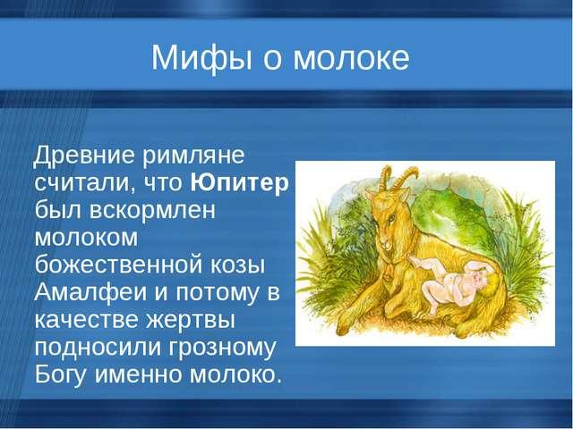Мифы о молоке Древние римляне считали, что Юпитер был вскормлен молоком божес...