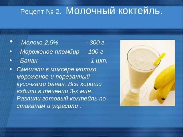 Рецепт № 2. Молочный коктейль. Молоко 2.5% - 300 г Мороженое пломбир - 100 г...