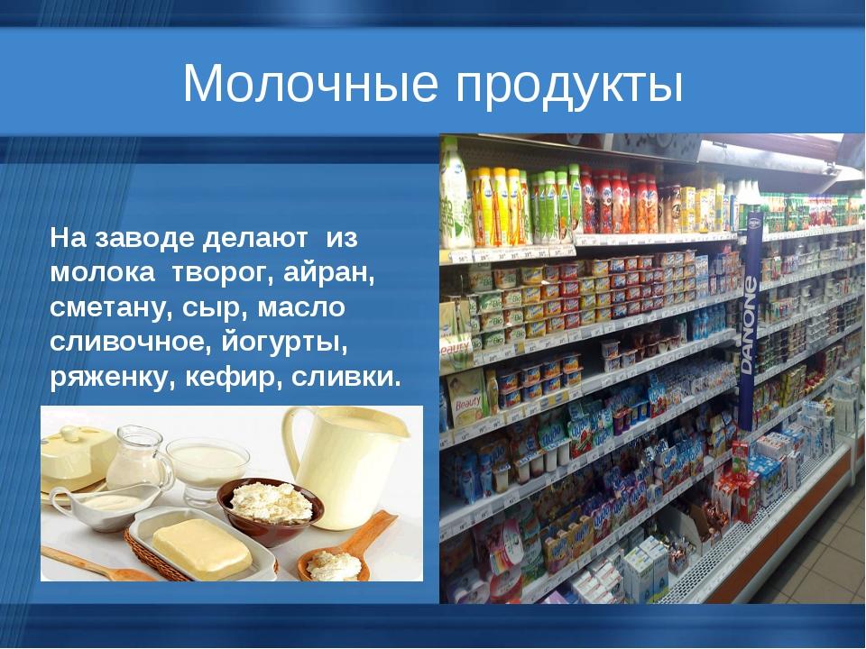 Молочные продукты На заводе делают из молока творог, айран, сметану, сыр, мас...