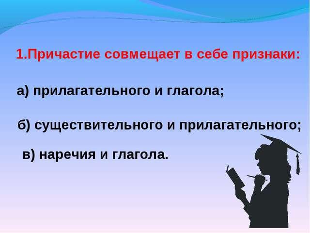 1.Причастие совмещает в себе признаки: а) прилагательного и глагола; б) сущес...