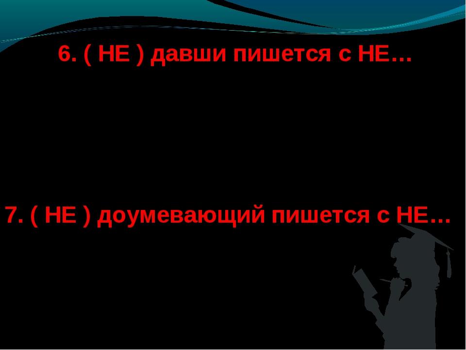 6. ( НЕ ) давши пишется с НЕ… а) слитно; б) раздельно. 7. ( НЕ ) доумевающий...