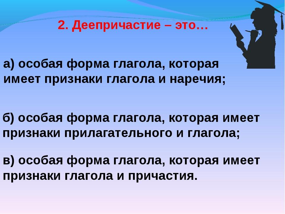 2. Деепричастие – это… а) особая форма глагола, которая имеет признаки глагол...