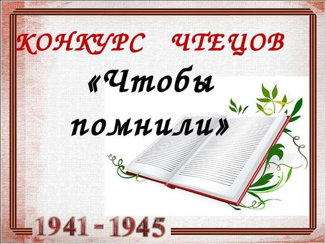 КОНКУРС ЧТЕЦОВ «Чтобы помнили»