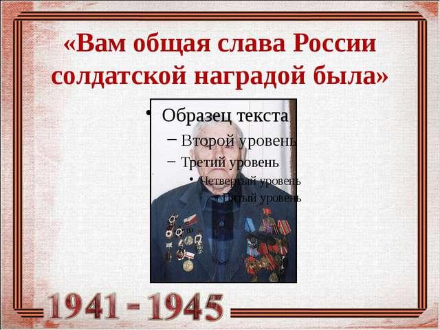 «Вам общая слава России солдатской наградой была»