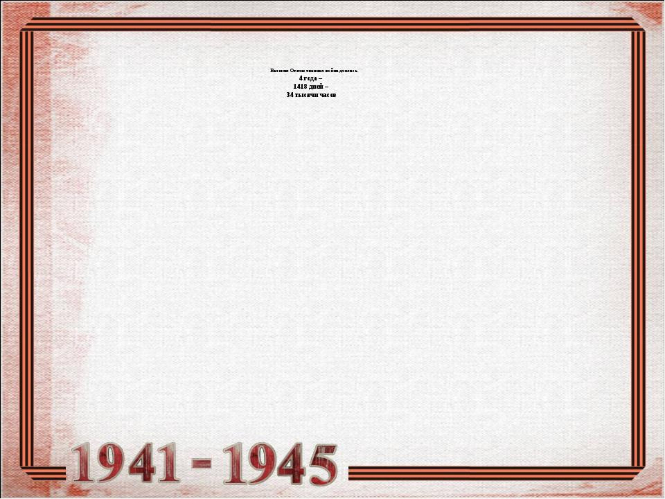 Великая Отечественная война длилась 4 года – 1418 дней – 34 тысячи часов