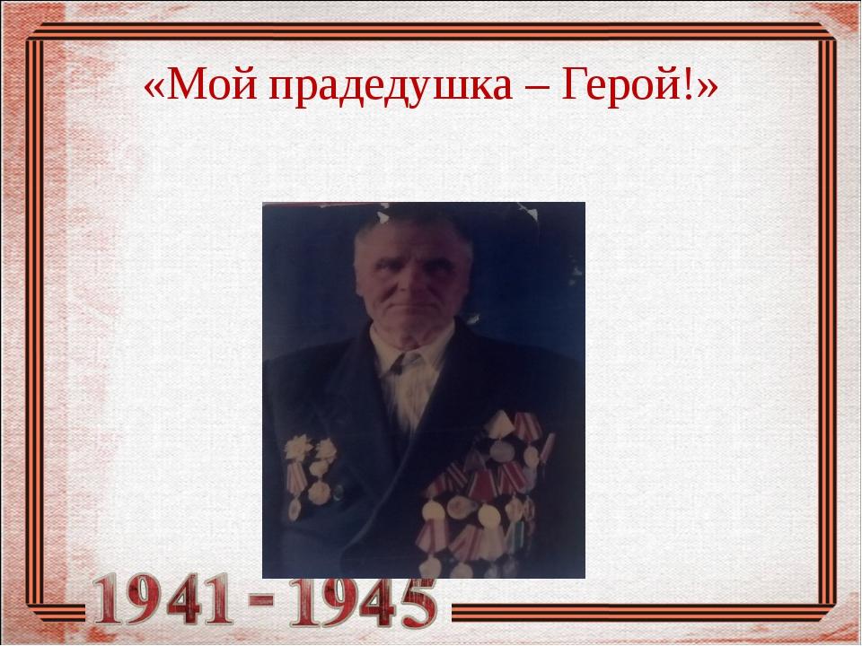 «Мой прадедушка – Герой!»