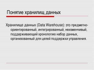 Понятие хранилищ данных Хранилище данных (Data Warehouse): это предметно-орие