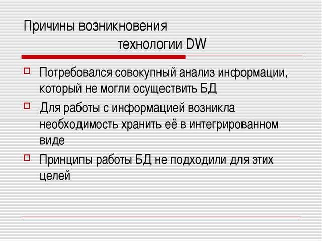 Причины возникновения технологии DW Потребовался совокупный анализ информации...