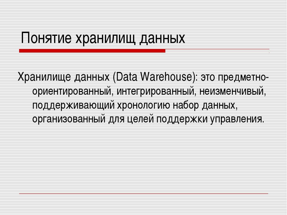 Понятие хранилищ данных Хранилище данных (Data Warehouse): это предметно-орие...