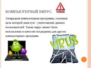 КОМПЬЮТЕРНЫЙ ВИРУС Зловредная компьютернаяпрограмма, основная цель которой з
