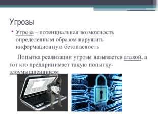 Угрозы Угроза – потенциальная возможность определенным образом нарушить инфор