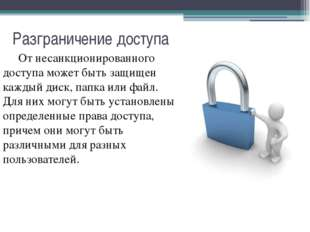 Разграничение доступа От несанкционированного доступа может быть защищен каж