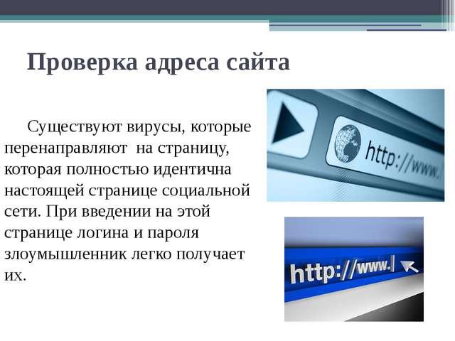 Проверка адреса сайта  Существуют вирусы, которые перенаправляют на страниц...