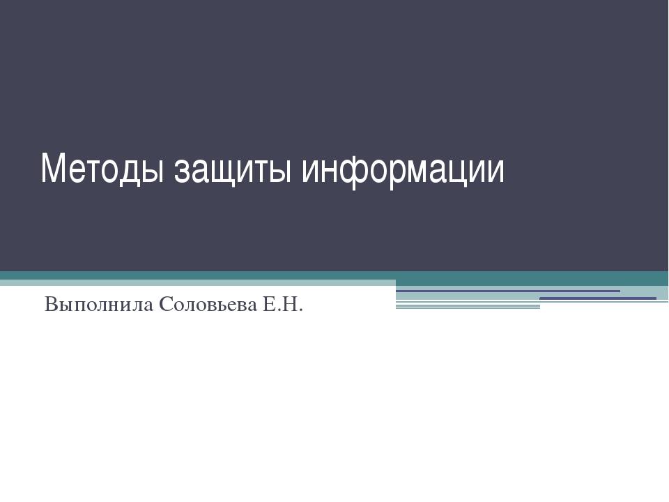 Методы защиты информации Выполнила Соловьева Е.Н.