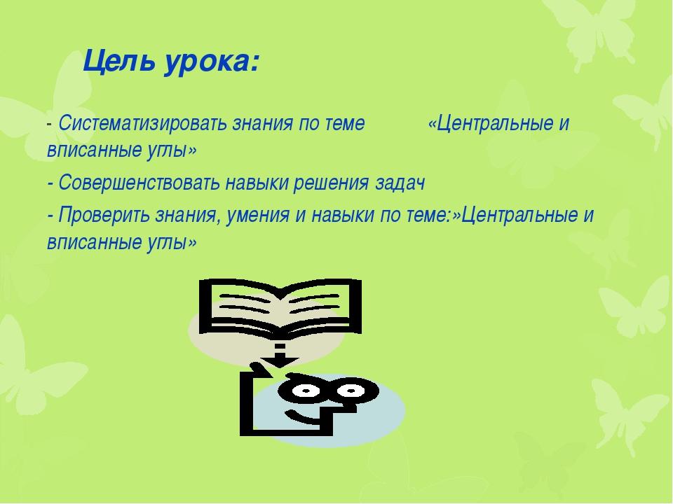 Цель урока: - Систематизировать знания по теме «Центральные и вписанные углы»...