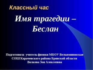 Классный час Подготовила учитель физики МБОУ Вельяминовская СОШ Карачевского