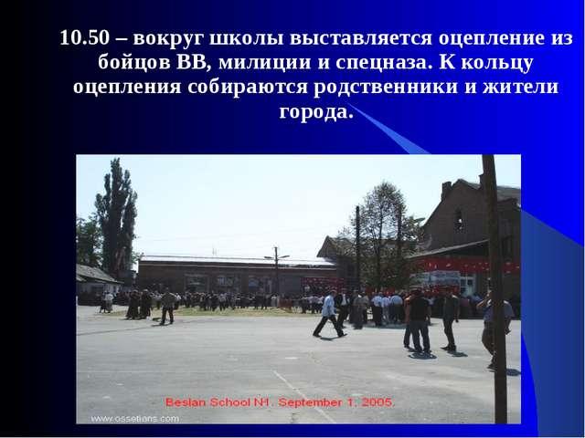 10.50 – вокруг школы выставляется оцепление из бойцов ВВ, милиции и спецназа...