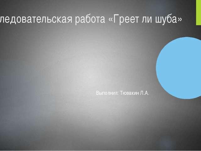Исследовательская работа «Греет ли шуба» Выполнил: Тювакин Л.А.