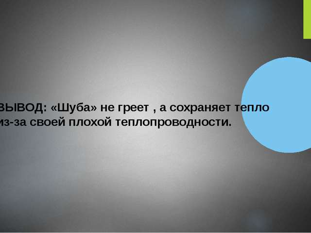 ВЫВОД: «Шуба» не греет , а сохраняет тепло из-за своей плохой теплопроводнос...