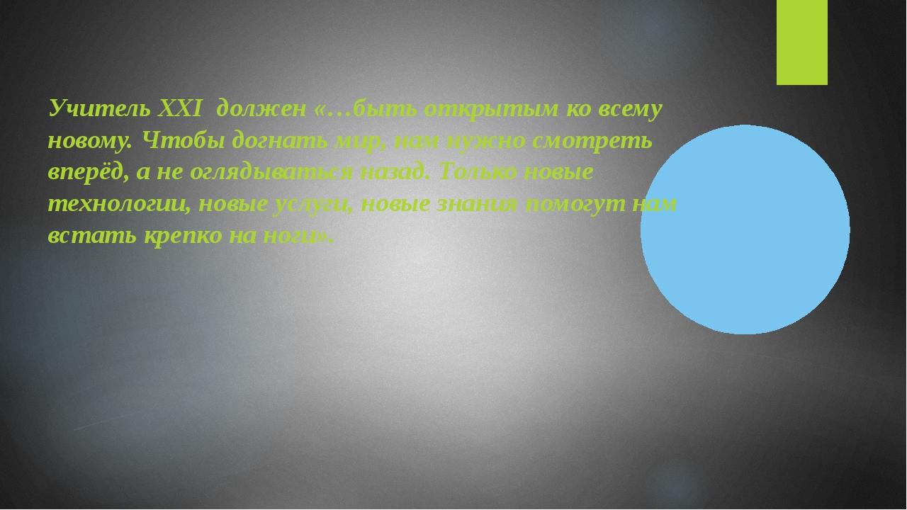 Учитель XXI должен «…быть открытым ко всему новому. Чтобы догнать мир, нам ну...