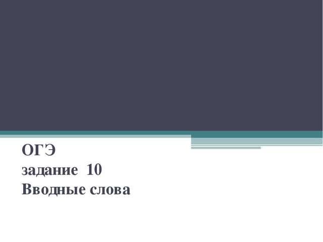 """ОГЭ задание 10 Вводные слова Глазина Е. А. МБОУ """"СОШ """" 62"""""""