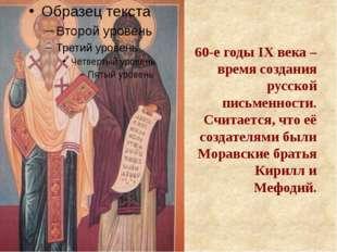 60-е годы IX века – время создания русской письменности. Считается, что её с