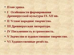 План урока. I Особенности формирования Древнерусской культуры IX-XII вв. II