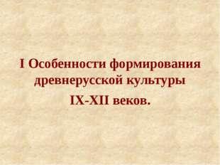 I Особенности формирования древнерусской культуры IX-XII веков.