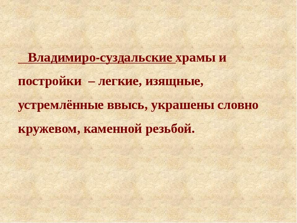 Владимиро-суздальские храмы и постройки – легкие, изящные, устремлённые ввыс...