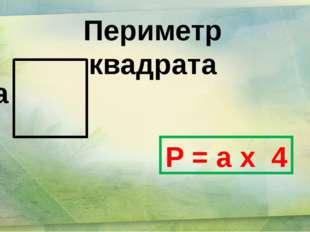 Периметр квадрата а P = a х 4