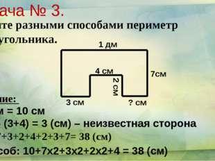 1 дм 7см 3 см 4 см 2 см ? см Задача № 3. Найдите разными способами периметр м