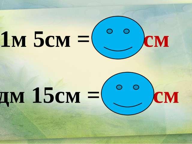 41м 5см = 4105см 8дм 15см = 95 см