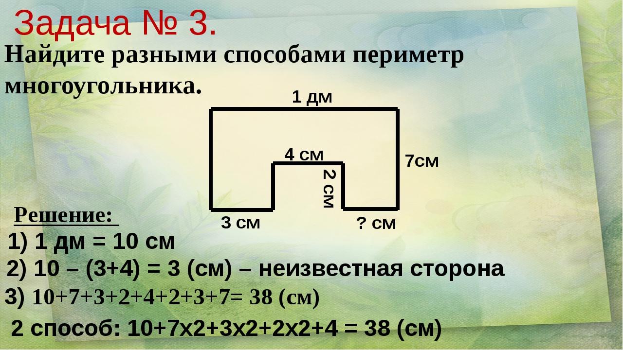 1 дм 7см 3 см 4 см 2 см ? см Задача № 3. Найдите разными способами периметр м...