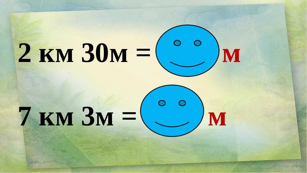 2 км 30м = 2030 м 7 км 3м = 7003 м