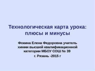 Технологическая карта урока: плюсы и минусы Фокина Елена Федоровна учитель хи
