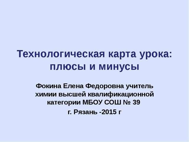 Технологическая карта урока: плюсы и минусы Фокина Елена Федоровна учитель хи...