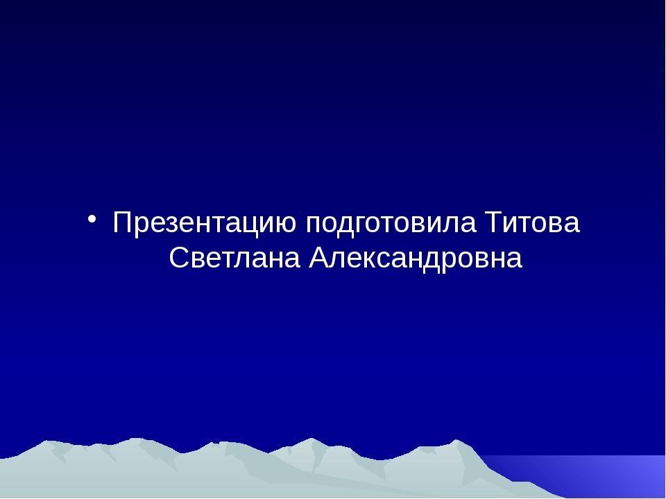 Презентацию подготовила Титова Светлана Александровна