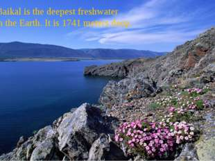 Lake Baikal is the deepest freshwater lake on the Earth. It is 1741 meters d