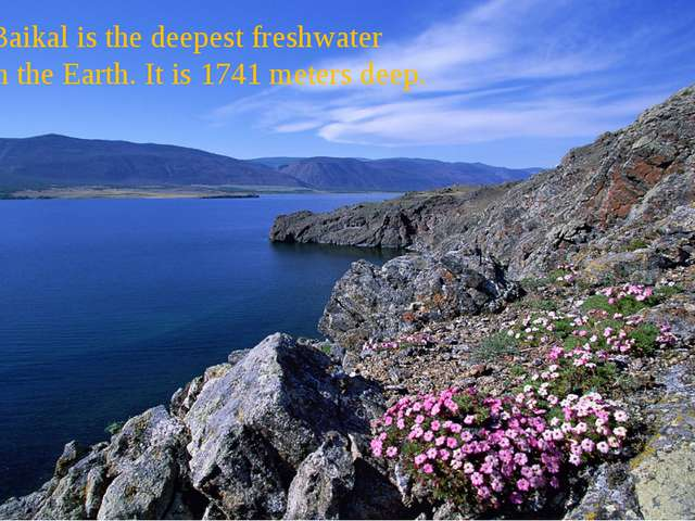 Lake Baikal is the deepest freshwater lake on the Earth. It is 1741 meters d...