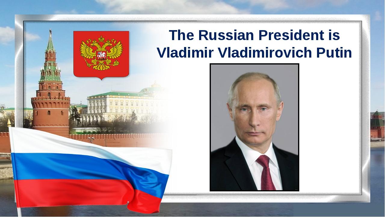 The Russian President is Vladimir Vladimirovich Putin