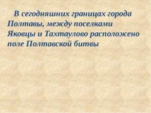 В сегодняшних границах города Полтавы, между поселками Яковцы и Тахтаулово р
