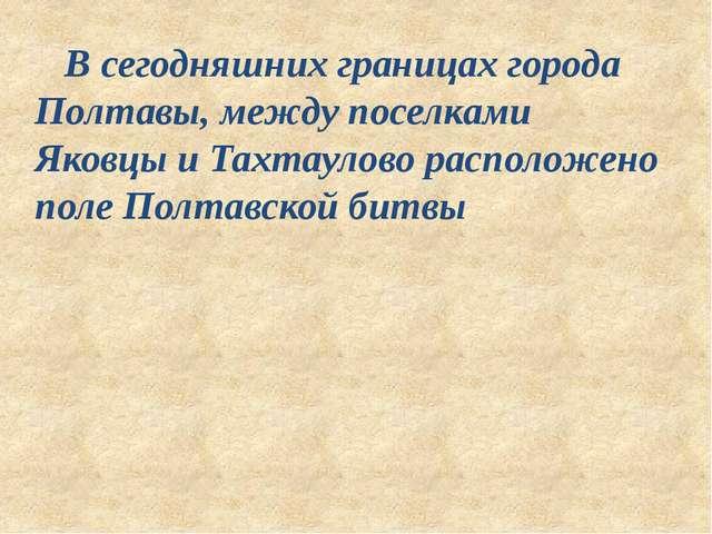 В сегодняшних границах города Полтавы, между поселками Яковцы и Тахтаулово р...