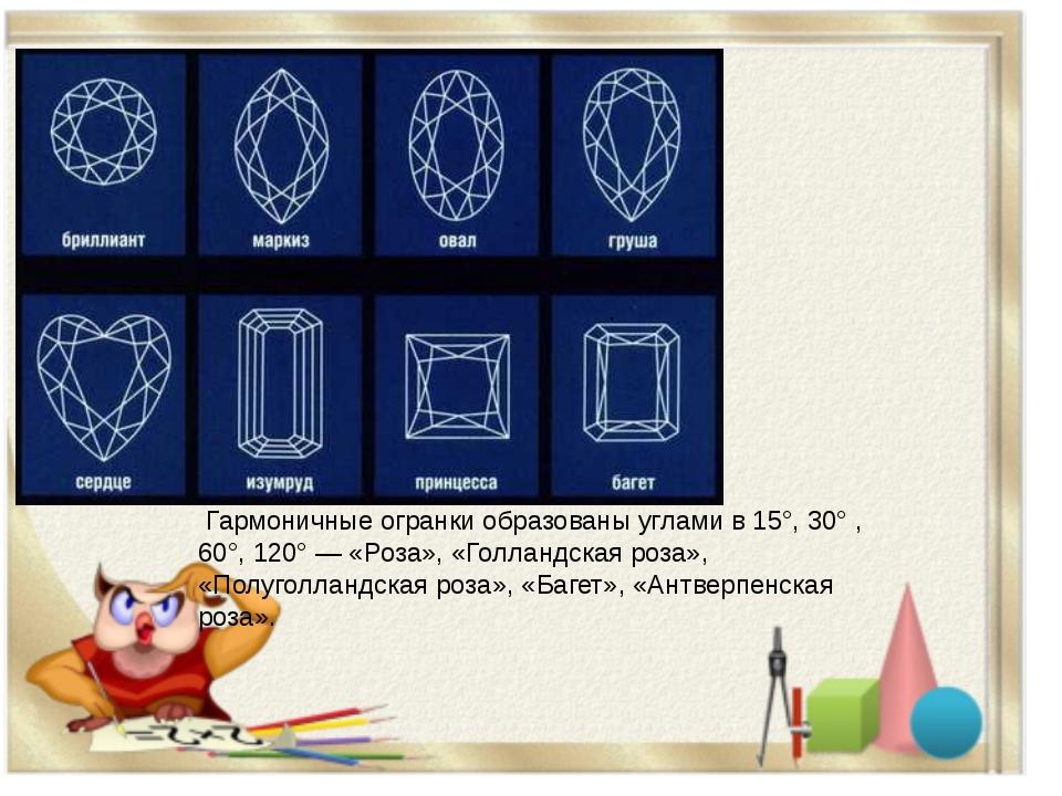 Гармоничные огранки образованы углами в 15°, 30° , 60°, 120° — «Роза», «Голл...