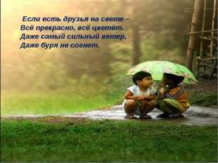 Если есть друзья на свете – Всё прекрасно, всё цветёт. Даже самый сильный ве