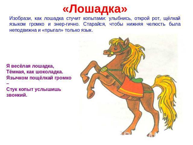 «Лошадка» Изобрази, как лошадка стучит копытами: улыбнись, открой рот, щёлкай языком громко и энергично. Старайся, чтобы нижняя челюсть была неподвижна и «прыгал» только язык. Я весёлая лошадка, Тёмная, как шоколадка. Язычком пощёлкай громко – Стук …