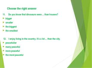 Choose the right answer 11. Do you know that dinosaurs were ... than houses?