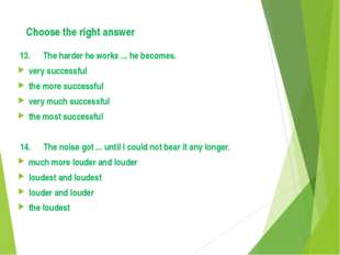 Choose the right answer 13. The harder he works ... he becomes. very successf