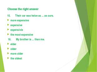 Choose the right answer 15. Their car was twice as ... as ours. more expensiv