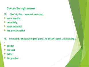 Choose the right answer 17. She's by far ... woman I ever seen. more beautifu