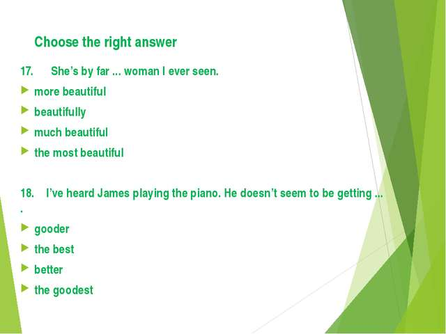 Choose the right answer 17. She's by far ... woman I ever seen. more beautifu...